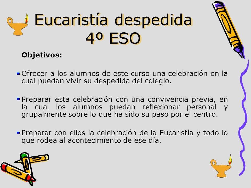Eucaristía despedida 4º ESO Objetivos: Ofrecer a los alumnos de este curso una celebración en la cual puedan vivir su despedida del colegio. Preparar