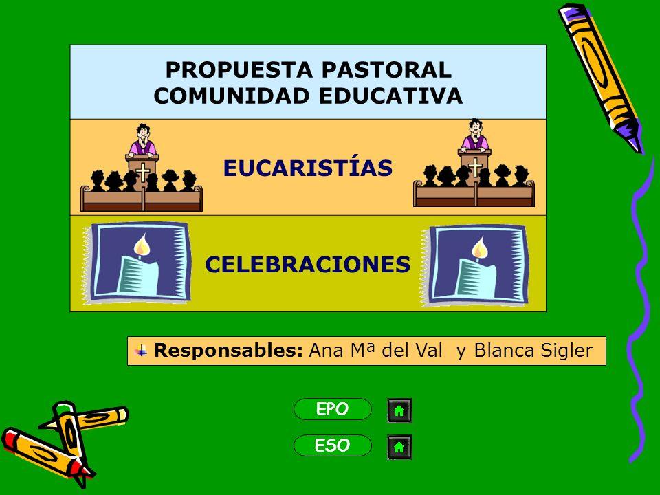 PROPUESTA PASTORAL COMUNIDAD EDUCATIVA EUCARISTÍAS CELEBRACIONES EPO ESO Responsables: Ana Mª del Val y Blanca Sigler
