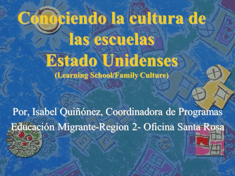Conociendo la cultura de las escuelas Estado Unidenses (Learning School/Family Culture) Por, Isabel Quiñónez, Coordinadora de Programas Educación Migrante-Region 2- Oficina Santa Rosa