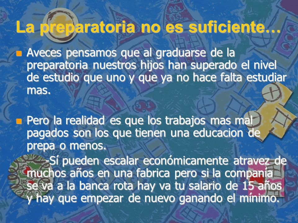 La preparatoria no es suficiente… n Aveces pensamos que al graduarse de la preparatoria nuestros hijos han superado el nivel de estudio que uno y que
