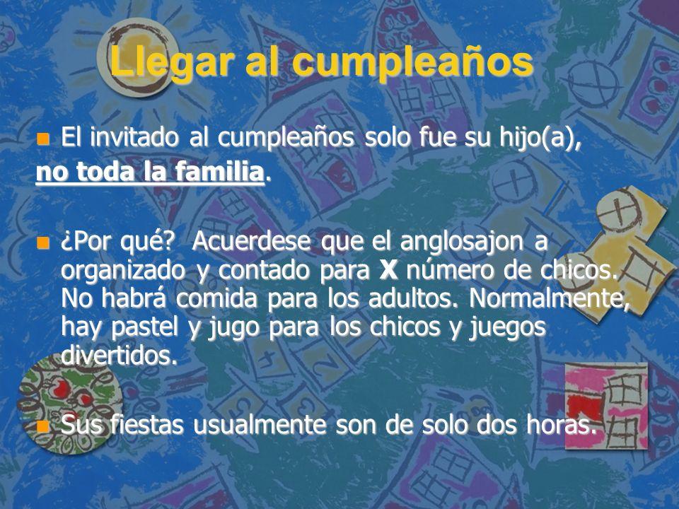 Llegar al cumpleaños n El invitado al cumpleaños solo fue su hijo(a), no toda la familia. n ¿Por qué? Acuerdese que el anglosajon a organizado y conta
