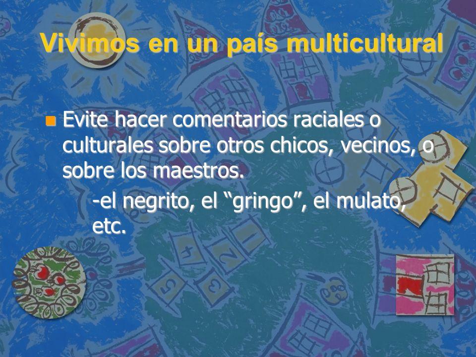Vivimos en un país multicultural Vivimos en un país multicultural n Evite hacer comentarios raciales o culturales sobre otros chicos, vecinos, o sobre