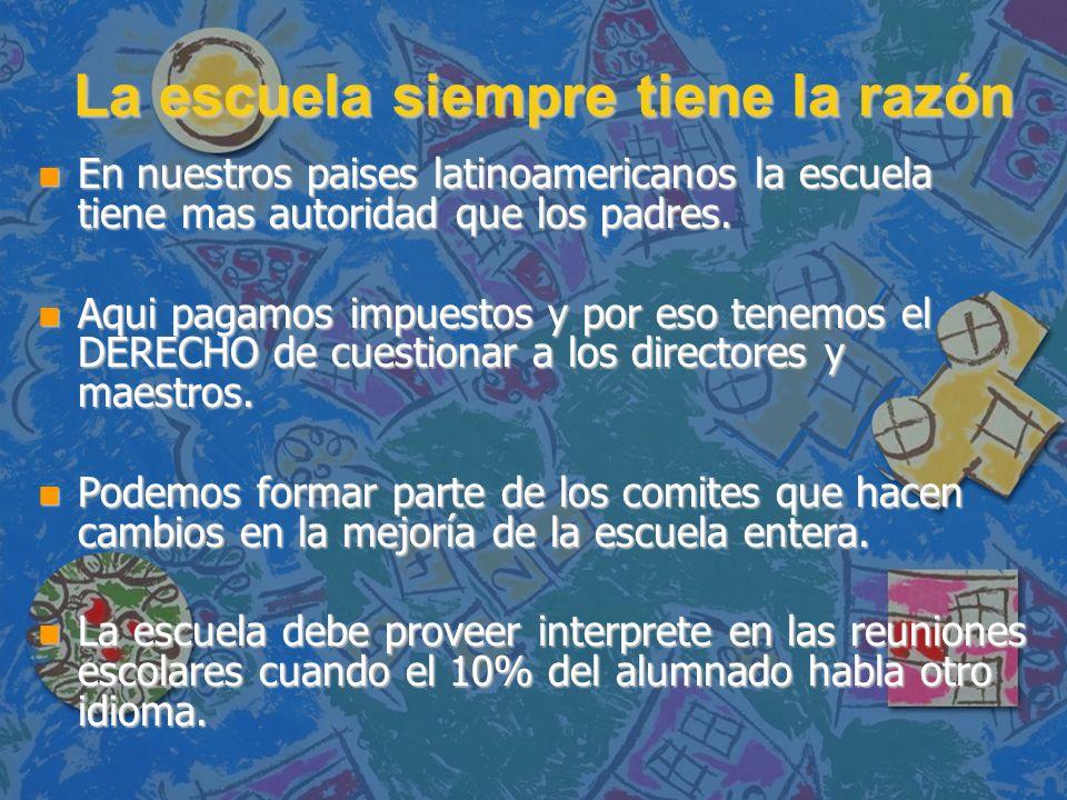 La escuela siempre tiene la razón n En nuestros paises latinoamericanos la escuela tiene mas autoridad que los padres. n Aqui pagamos impuestos y por