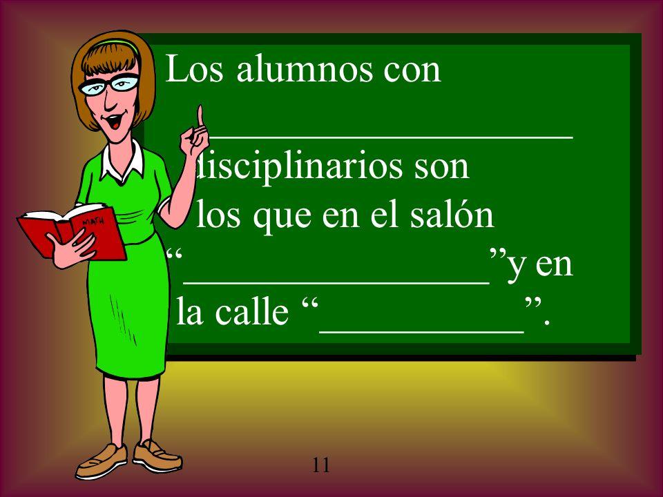 Los alumnos con __________________ disciplinarios son los que en el salón _______________y en la calle __________. Los alumnos con __________________