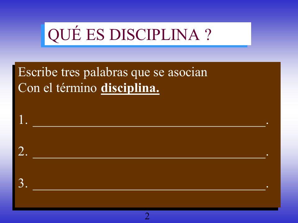 QUÉ ES DISCIPLINA ? Escribe tres palabras que se asocian Con el término disciplina. 1.___________________________________. 2._________________________