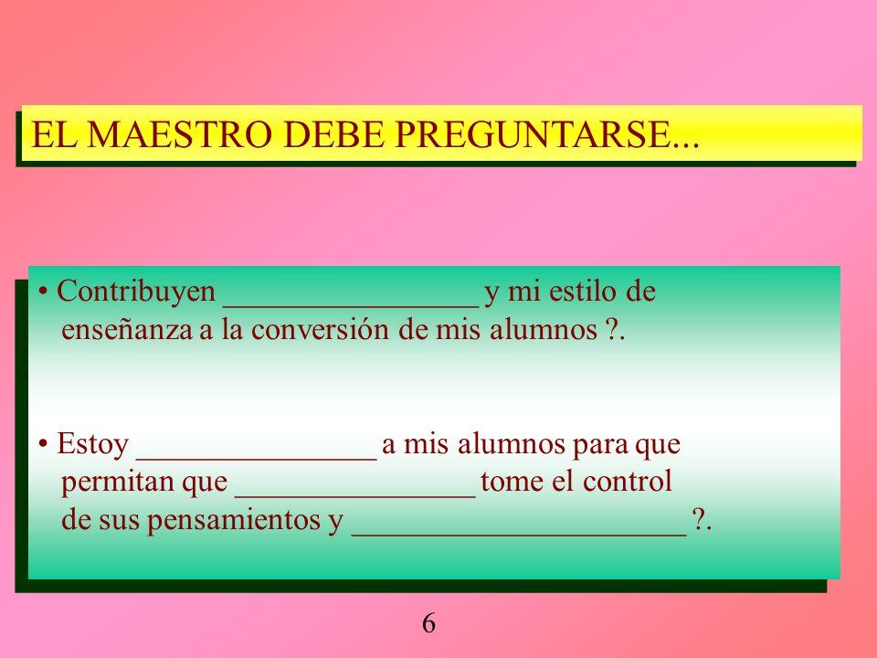 Contribuyen ________________ y mi estilo de enseñanza a la conversión de mis alumnos ?. Estoy _______________ a mis alumnos para que permitan que ____