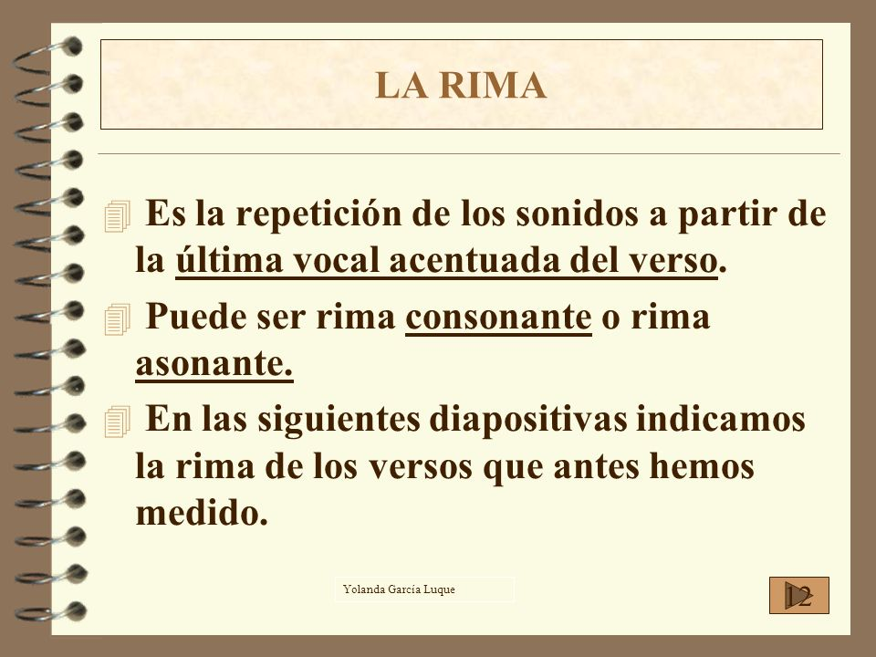 LA RIMA 4 Es la repetición de los sonidos a partir de la última vocal acentuada del verso. 4 Puede ser rima consonante o rima asonante. 4 En las sigui