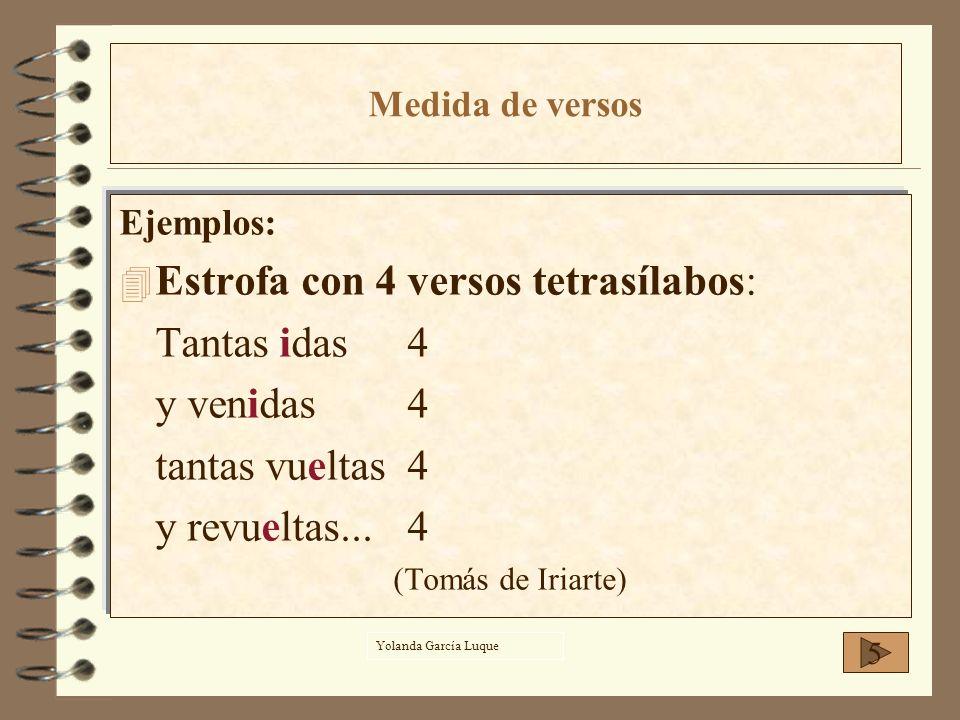 Ejemplos: 4E4Estrofa con 4 versos tetrasílabos: Tantas idas4 y venidas4 tantas vueltas4 y revueltas...4 (Tomás de Iriarte) 5 Medida de versos Yolanda