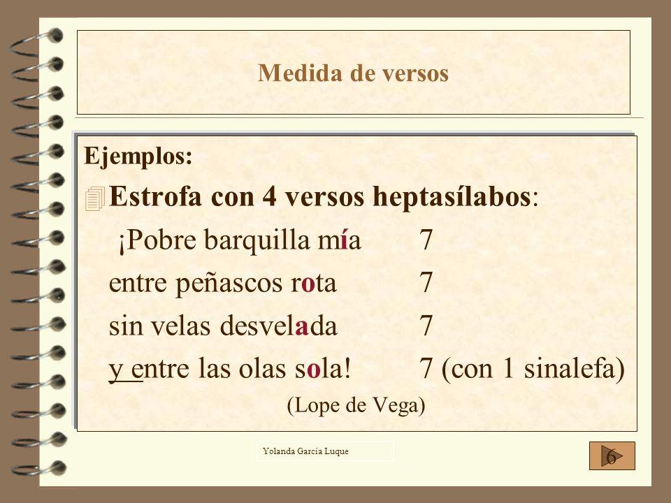 Ejemplos: 4E4Estrofa con 4 versos heptasílabos: ¡Pobre barquilla mía7 entre peñascos rota7 sin velas desvelada7 y entre las olas sola!7 (con 1 sinalef