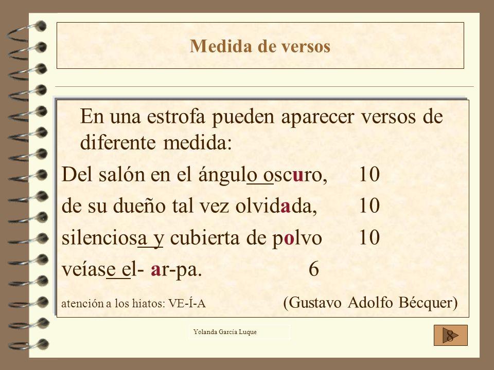 En una estrofa pueden aparecer versos de diferente medida: Del salón en el ángulo oscuro,10 de su dueño tal vez olvidada,10 silenciosa y cubierta de p
