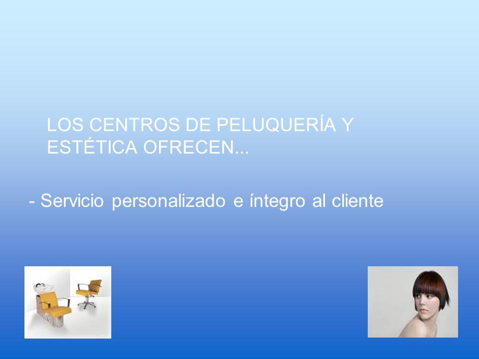 LOS CENTROS DE PELUQUERÍA Y ESTÉTICA OFRECEN... - Servicio personalizado e íntegro al cliente