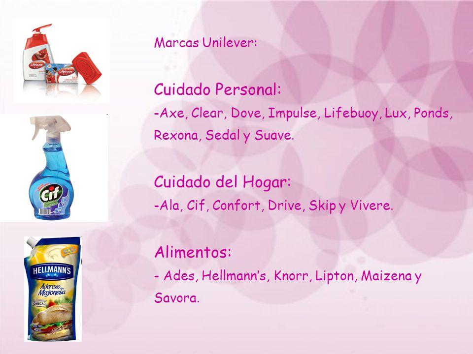 Marcas Unilever: Cuidado Personal: -Axe, Clear, Dove, Impulse, Lifebuoy, Lux, Ponds, Rexona, Sedal y Suave. Cuidado del Hogar: -Ala, Cif, Confort, Dri