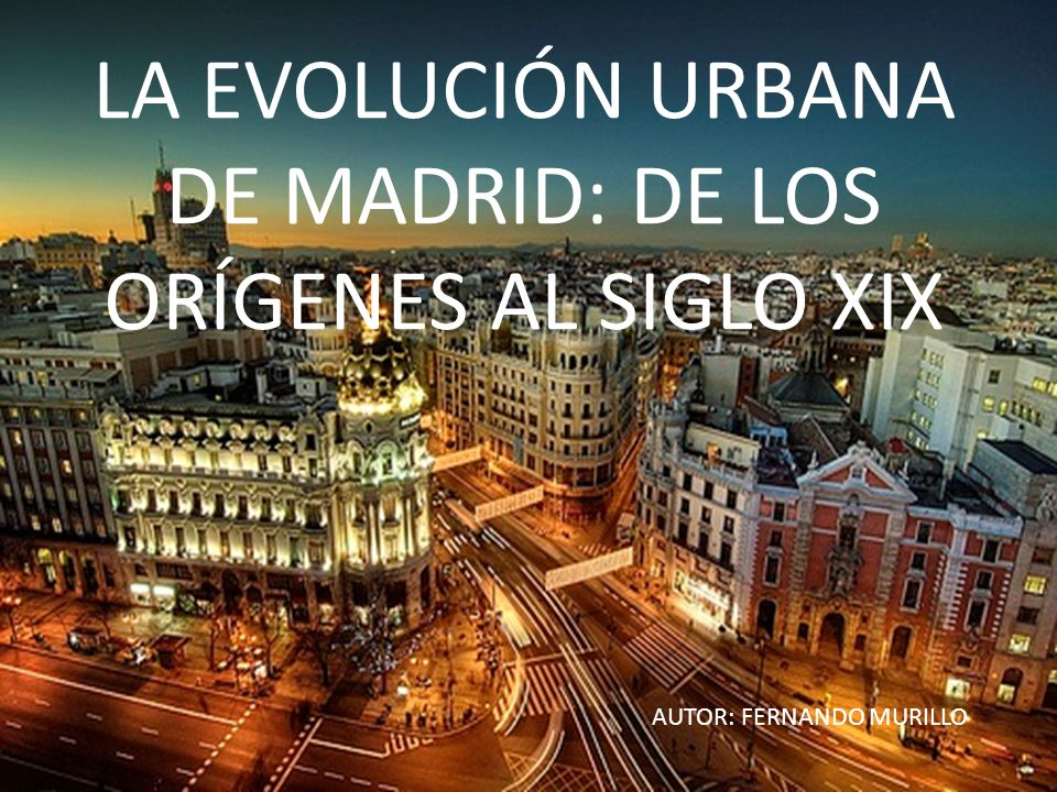 LA EVOLUCIÓN URBANA DE MADRID: DE LOS ORÍGENES AL SIGLO XIX AUTOR: FERNANDO MURILLO