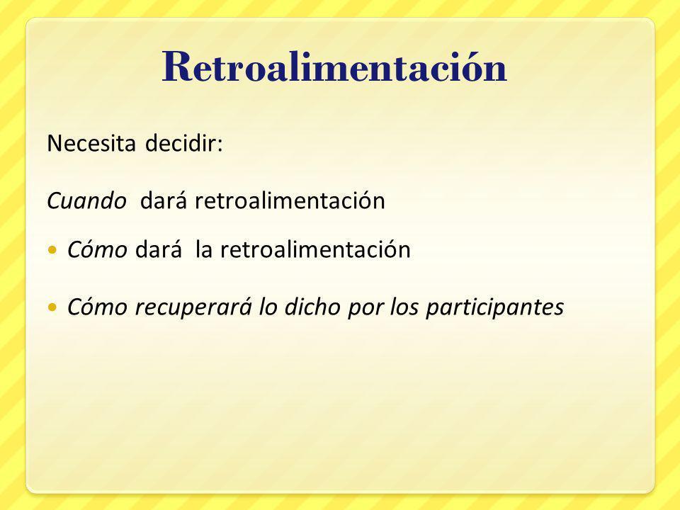 Retroalimentación Necesita decidir: Cuando dará retroalimentación Cómo dará la retroalimentación Cómo recuperará lo dicho por los participantes