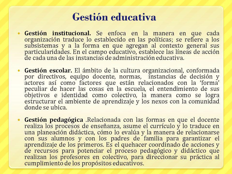 Gestión educativa Gestión institucional. Se enfoca en la manera en que cada organización traduce lo establecido en las políticas; se refiere a los sub