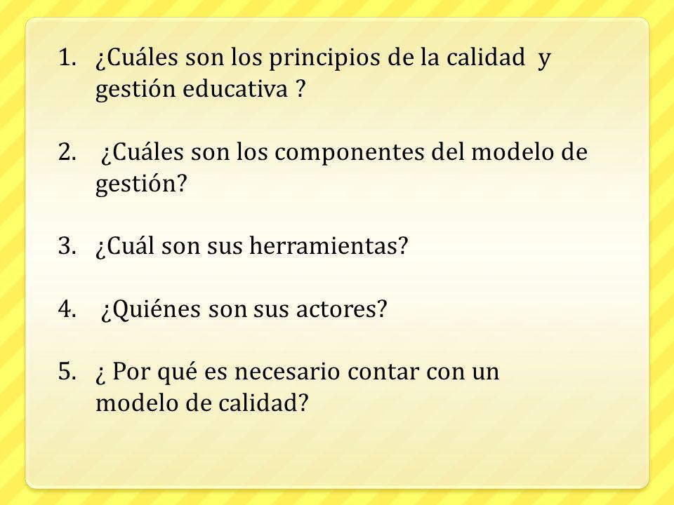 1.¿Cuáles son los principios de la calidad y gestión educativa ? 2. ¿Cuáles son los componentes del modelo de gestión? 3.¿Cuál son sus herramientas? 4