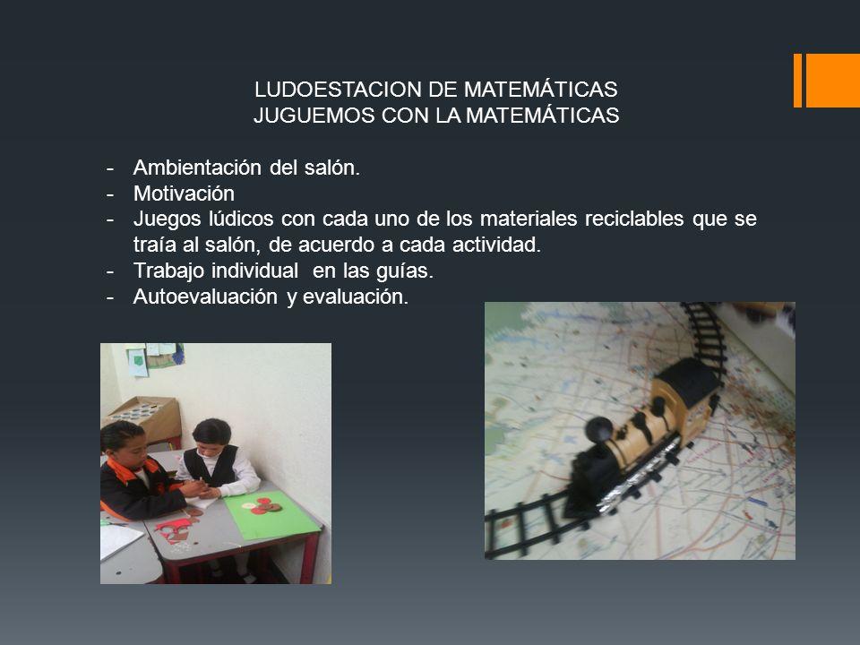 LUDOESTACION DE MATEMÁTICAS JUGUEMOS CON LA MATEMÁTICAS -Ambientación del salón. -Motivación -Juegos lúdicos con cada uno de los materiales reciclable