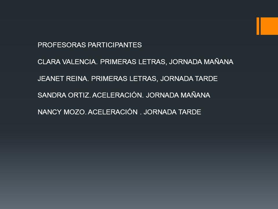 PROFESORAS PARTICIPANTES CLARA VALENCIA. PRIMERAS LETRAS, JORNADA MAÑANA JEANET REINA. PRIMERAS LETRAS, JORNADA TARDE SANDRA ORTIZ. ACELERACIÓN. JORNA