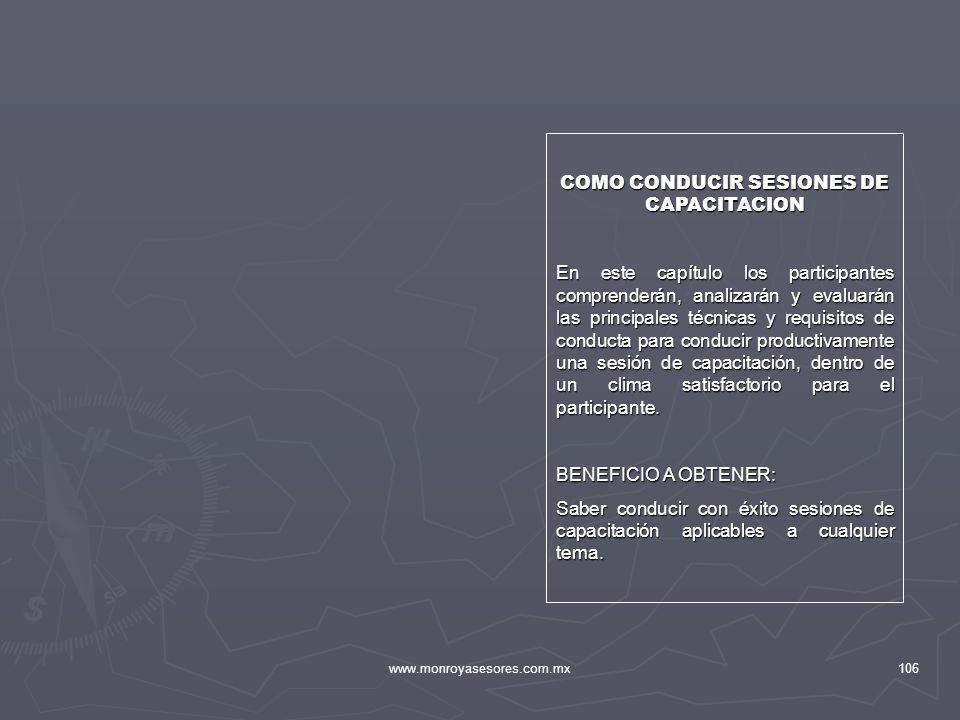 www.monroyasesores.com.mx106 COMO CONDUCIR SESIONES DE CAPACITACION En este capítulo los participantes comprenderán, analizarán y evaluarán las princi