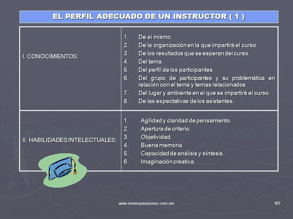 www.monroyasesores.com.mx107 EL PERFIL ADECUADO DE UN INSTRUCTOR ( 1 ) I. CONOCIMIENTOS: 1.De sí mismo. 2.De la organización en la que impartirá el cu