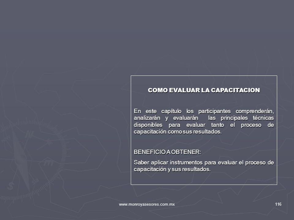 www.monroyasesores.com.mx116 COMO EVALUAR LA CAPACITACION En este capítulo los participantes comprenderán, analizarán y evaluarán las principales técn