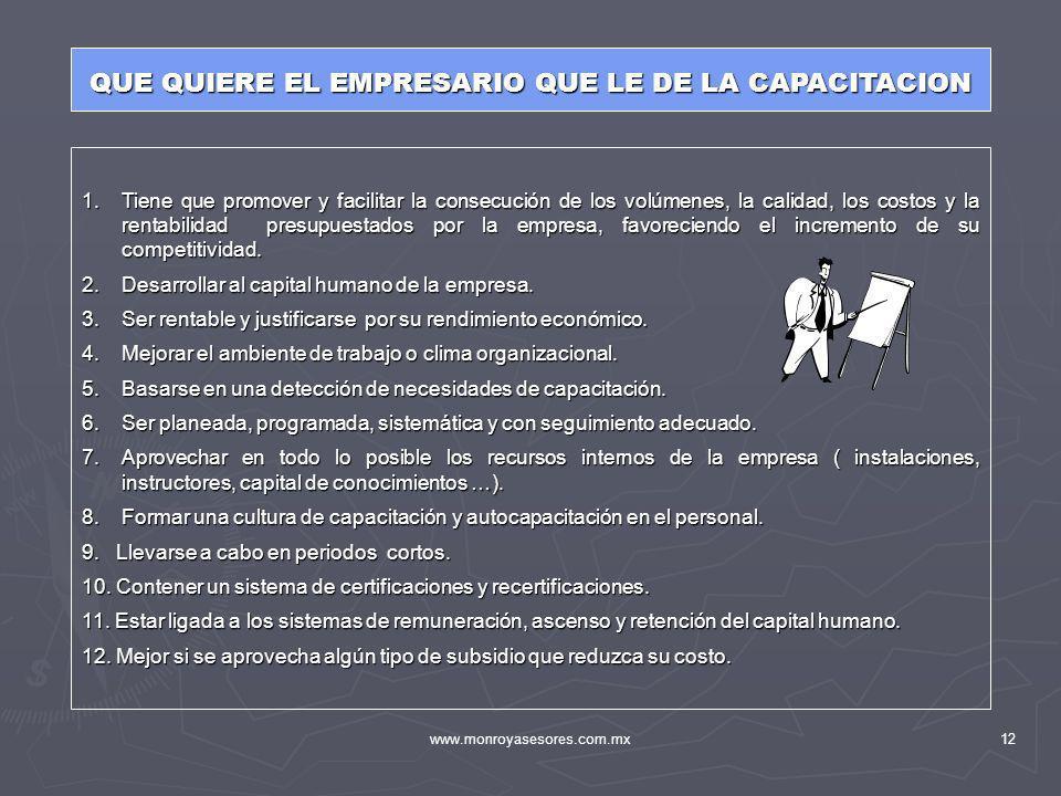 www.monroyasesores.com.mx12 QUE QUIERE EL EMPRESARIO QUE LE DE LA CAPACITACION 1.Tiene que promover y facilitar la consecución de los volúmenes, la ca