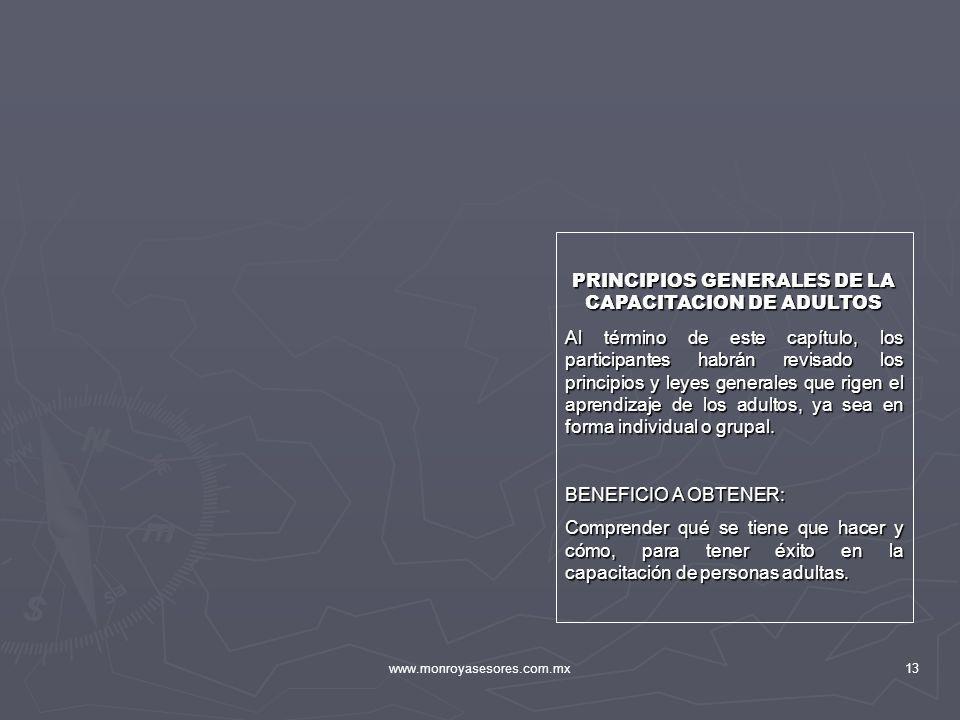 www.monroyasesores.com.mx13 PRINCIPIOS GENERALES DE LA CAPACITACION DE ADULTOS Al término de este capítulo, los participantes habrán revisado los prin