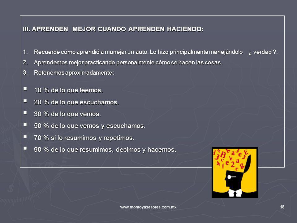 www.monroyasesores.com.mx18 III. APRENDEN MEJOR CUANDO APRENDEN HACIENDO: 1.Recuerde cómo aprendió a manejar un auto. Lo hizo principalmente manejándo