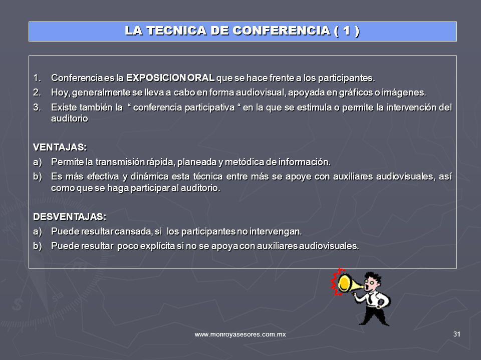 www.monroyasesores.com.mx31 LA TECNICA DE CONFERENCIA ( 1 ) 1.Conferencia es la EXPOSICION ORAL que se hace frente a los participantes. 2.Hoy, general