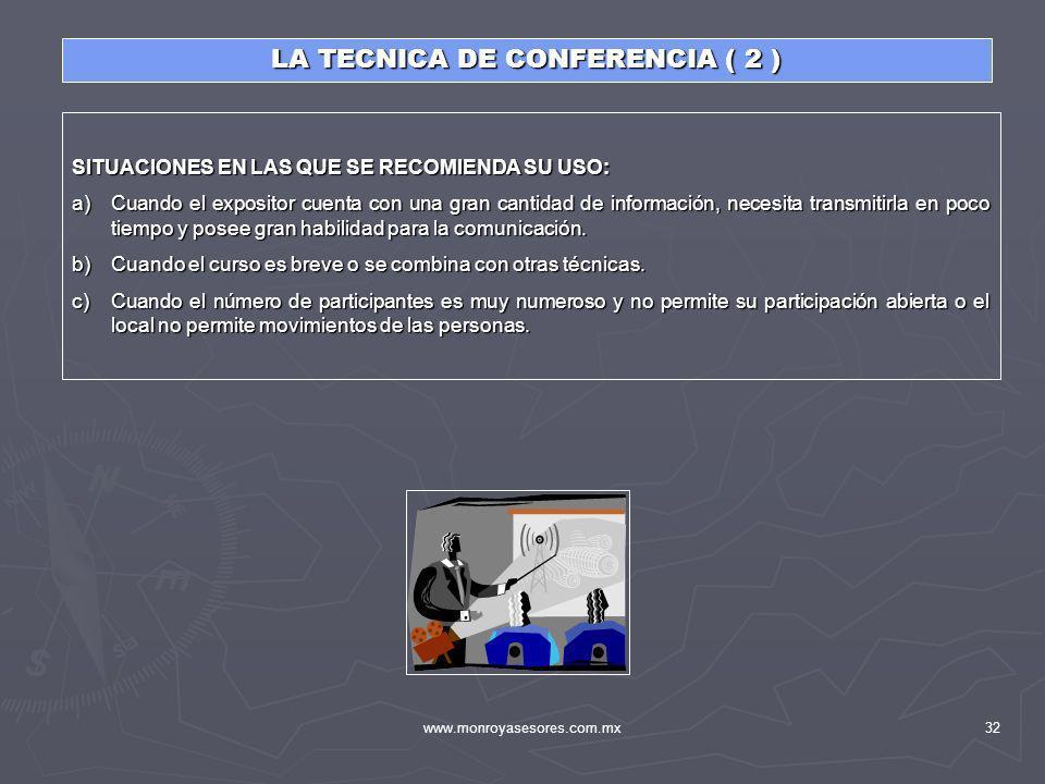www.monroyasesores.com.mx32 LA TECNICA DE CONFERENCIA ( 2 ) SITUACIONES EN LAS QUE SE RECOMIENDA SU USO: a)Cuando el expositor cuenta con una gran can