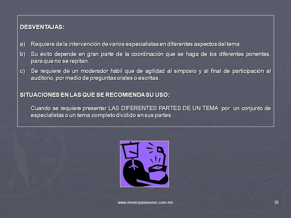www.monroyasesores.com.mx35 DESVENTAJAS: a)Requiere de la intervención de varios especialistas en diferentes aspectos del tema. b)Su éxito depende en