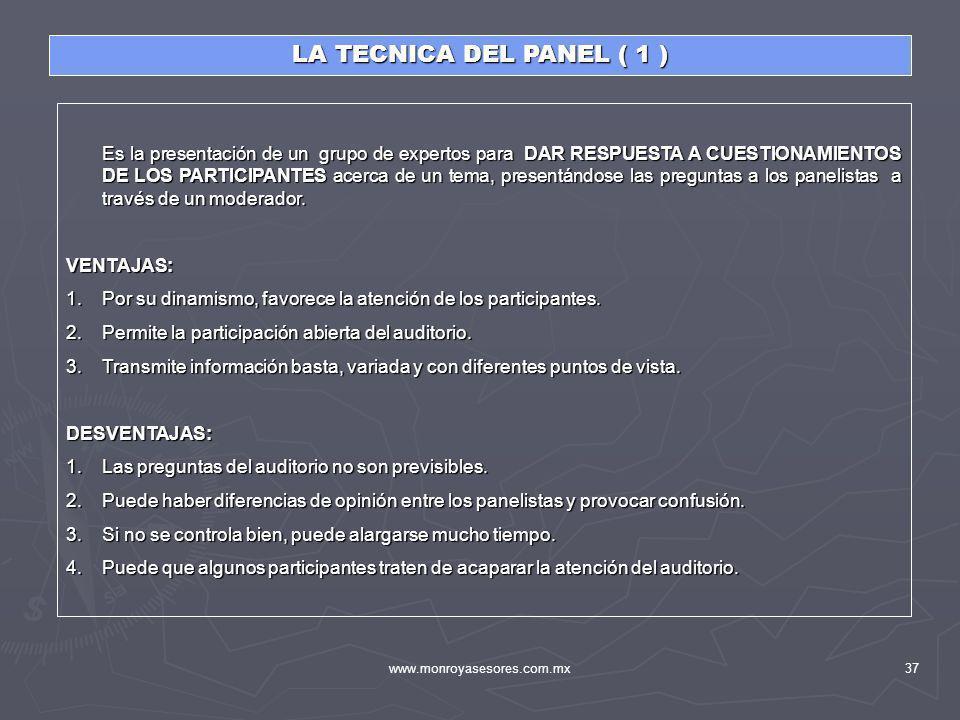 www.monroyasesores.com.mx37 LA TECNICA DEL PANEL ( 1 ) Es la presentación de un grupo de expertos para DAR RESPUESTA A CUESTIONAMIENTOS DE LOS PARTICI