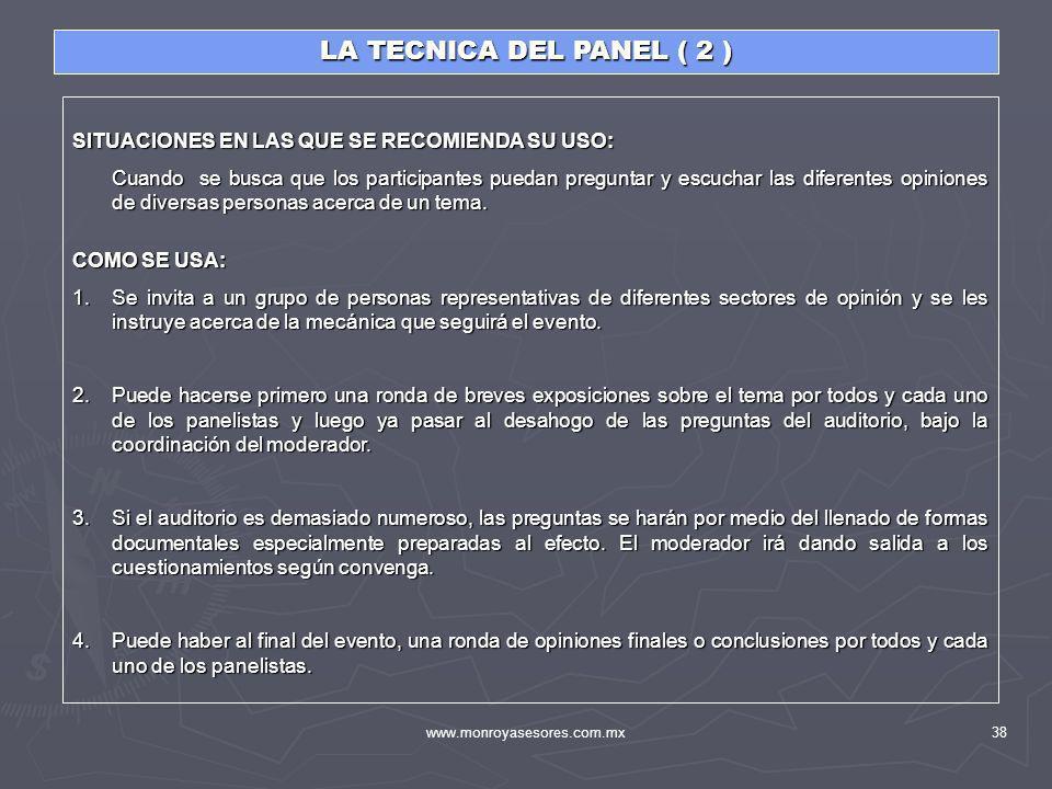 www.monroyasesores.com.mx38 LA TECNICA DEL PANEL ( 2 ) SITUACIONES EN LAS QUE SE RECOMIENDA SU USO: Cuando se busca que los participantes puedan pregu