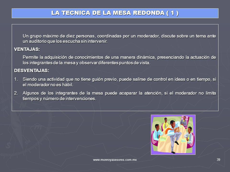 www.monroyasesores.com.mx39 LA TECNICA DE LA MESA REDONDA ( 1 ) Un grupo máximo de diez personas, coordinadas por un moderador, discute sobre un tema