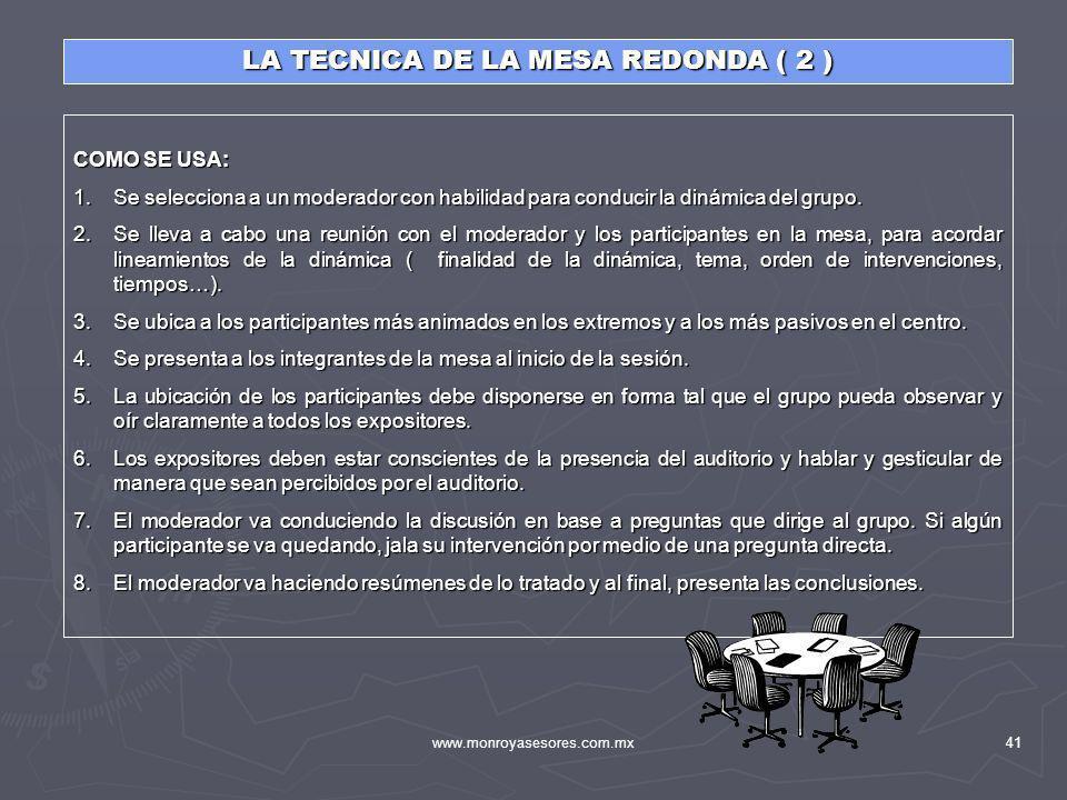 www.monroyasesores.com.mx41 LA TECNICA DE LA MESA REDONDA ( 2 ) COMO SE USA: 1.Se selecciona a un moderador con habilidad para conducir la dinámica de