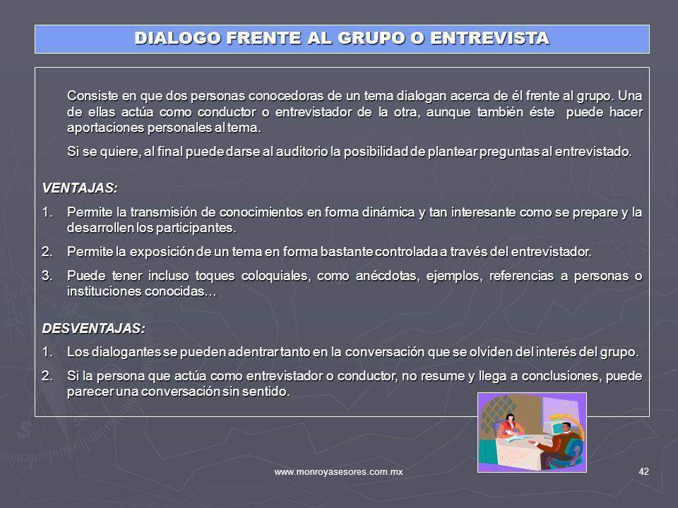 www.monroyasesores.com.mx42 DIALOGO FRENTE AL GRUPO O ENTREVISTA Consiste en que dos personas conocedoras de un tema dialogan acerca de él frente al g