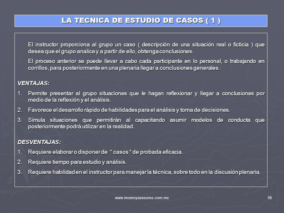 www.monroyasesores.com.mx56 LA TECNICA DE ESTUDIO DE CASOS ( 1 ) El instructor proporciona al grupo un caso ( descripción de una situación real o fict