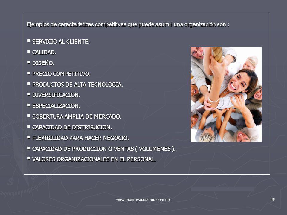 www.monroyasesores.com.mx66 Ejemplos de características competitivas que puede asumir una organización son : SERVICIO AL CLIENTE. SERVICIO AL CLIENTE.