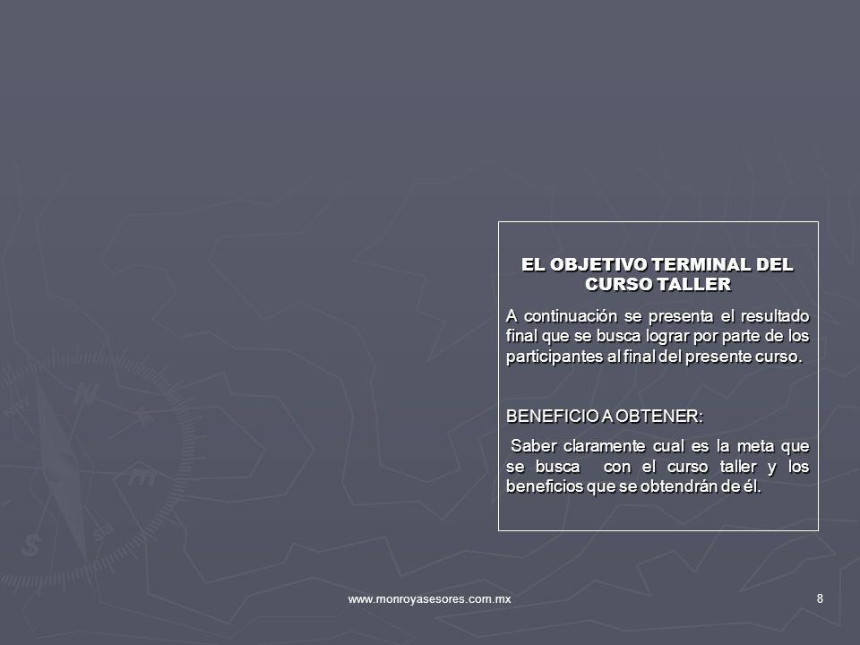 www.monroyasesores.com.mx8 EL OBJETIVO TERMINAL DEL CURSO TALLER A continuación se presenta el resultado final que se busca lograr por parte de los pa