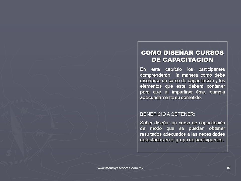 www.monroyasesores.com.mx87 COMO DISEÑAR CURSOS DE CAPACITACION En este capítulo los participantes comprenderán la manera como debe diseñarse un curso