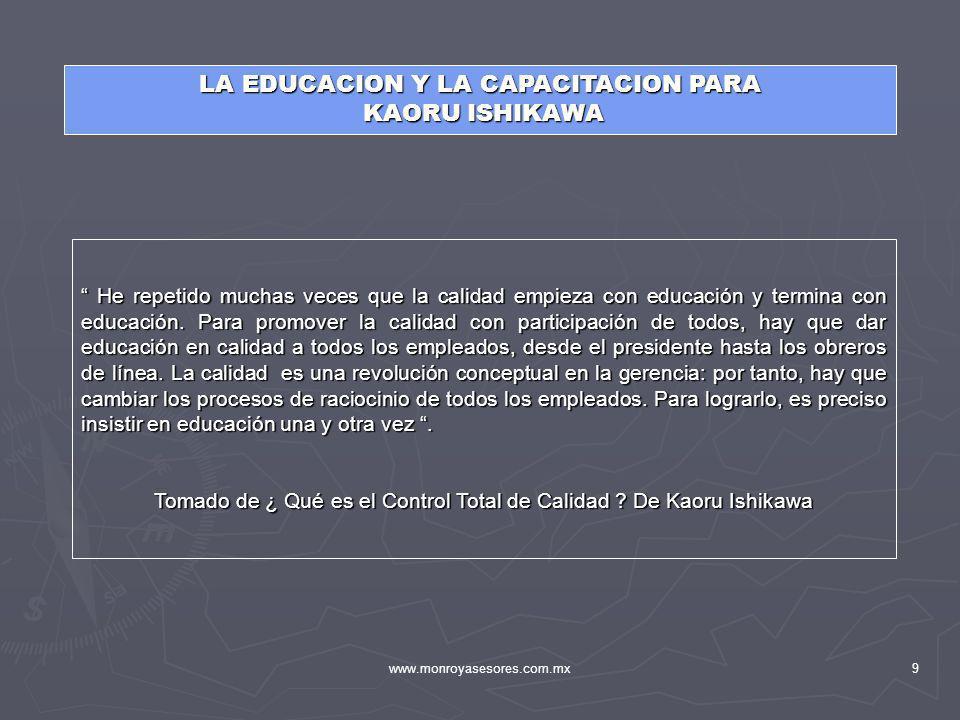 www.monroyasesores.com.mx9 LA EDUCACION Y LA CAPACITACION PARA KAORU ISHIKAWA KAORU ISHIKAWA He repetido muchas veces que la calidad empieza con educa
