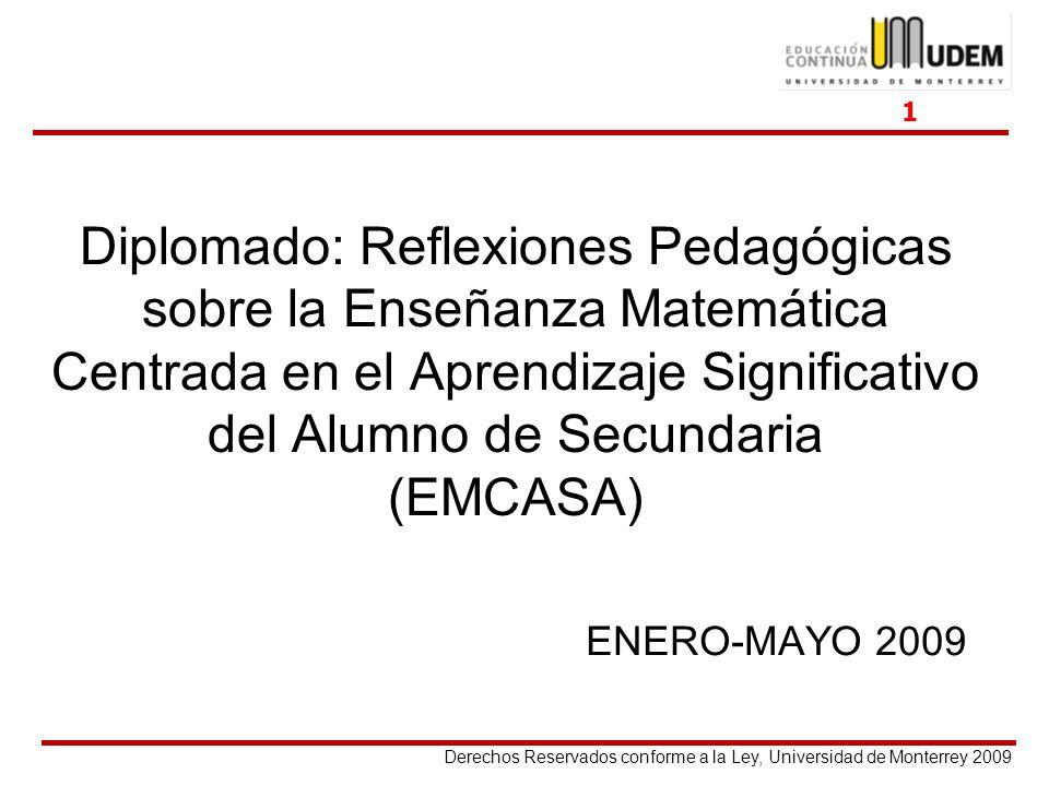 Derechos Reservados conforme a la Ley, Universidad de Monterrey 2009 Diplomado: Reflexiones Pedagógicas sobre la Enseñanza Matemática Centrada en el A