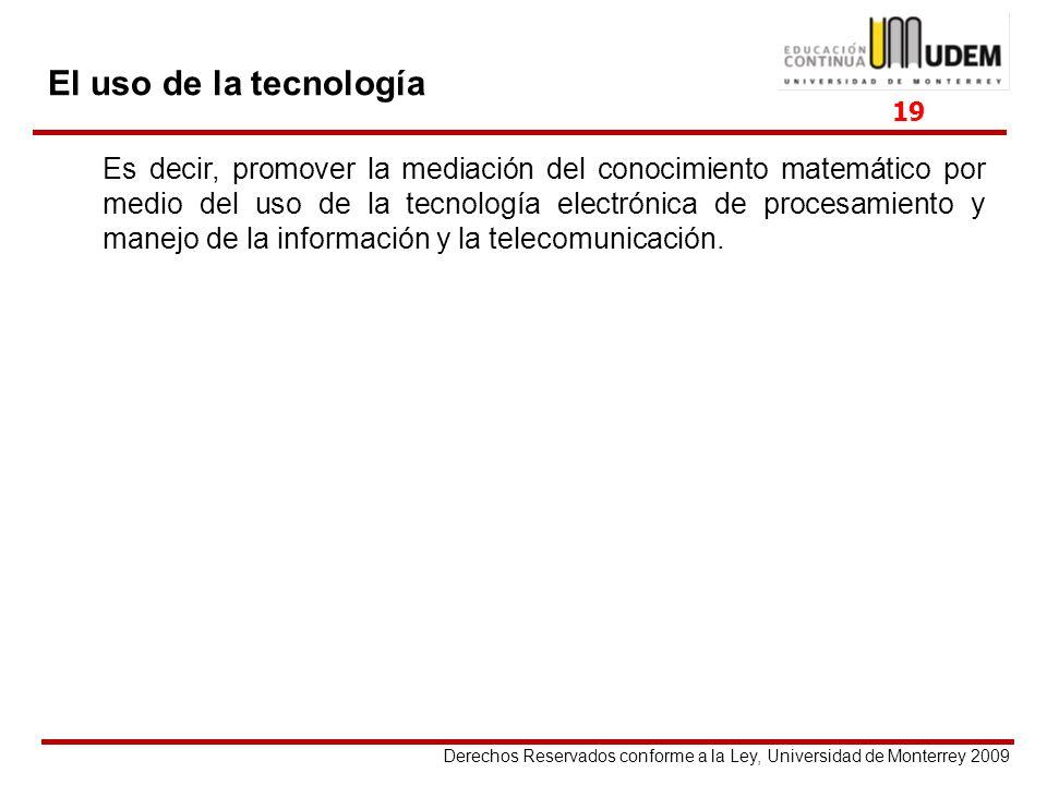 Derechos Reservados conforme a la Ley, Universidad de Monterrey 2009 El uso de la tecnología Es decir, promover la mediación del conocimiento matemáti