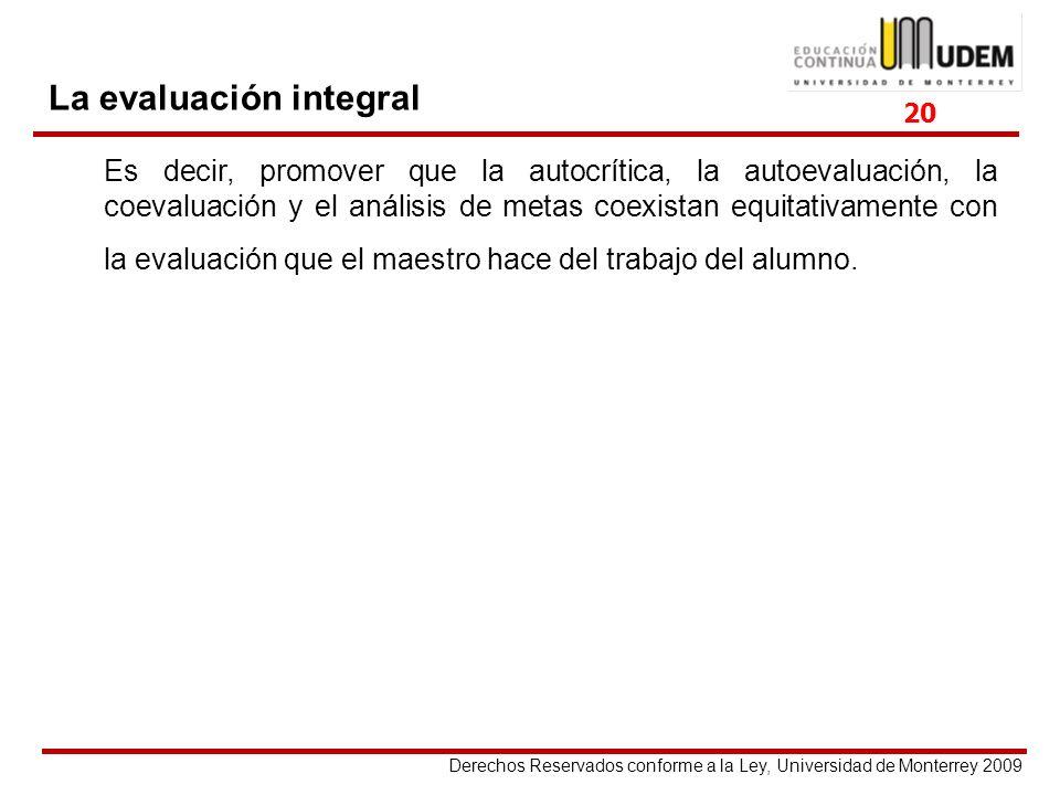 Derechos Reservados conforme a la Ley, Universidad de Monterrey 2009 La evaluación integral Es decir, promover que la autocrítica, la autoevaluación,