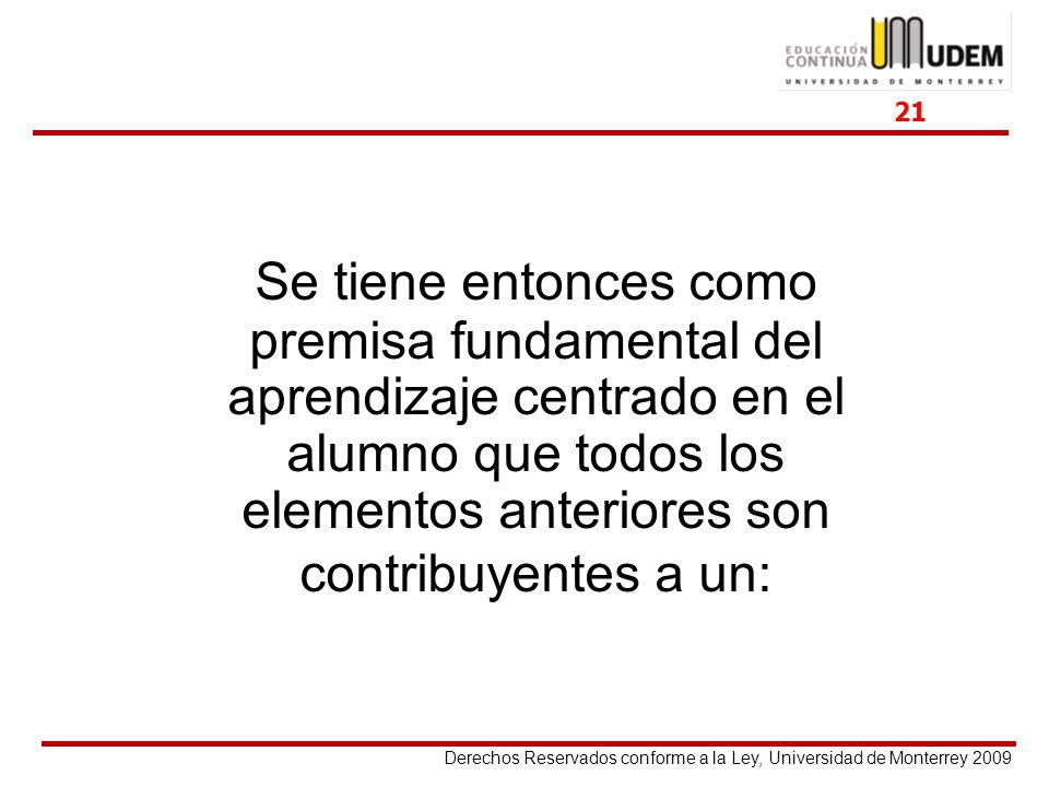 Derechos Reservados conforme a la Ley, Universidad de Monterrey 2009 Se tiene entonces como premisa fundamental del aprendizaje centrado en el alumno