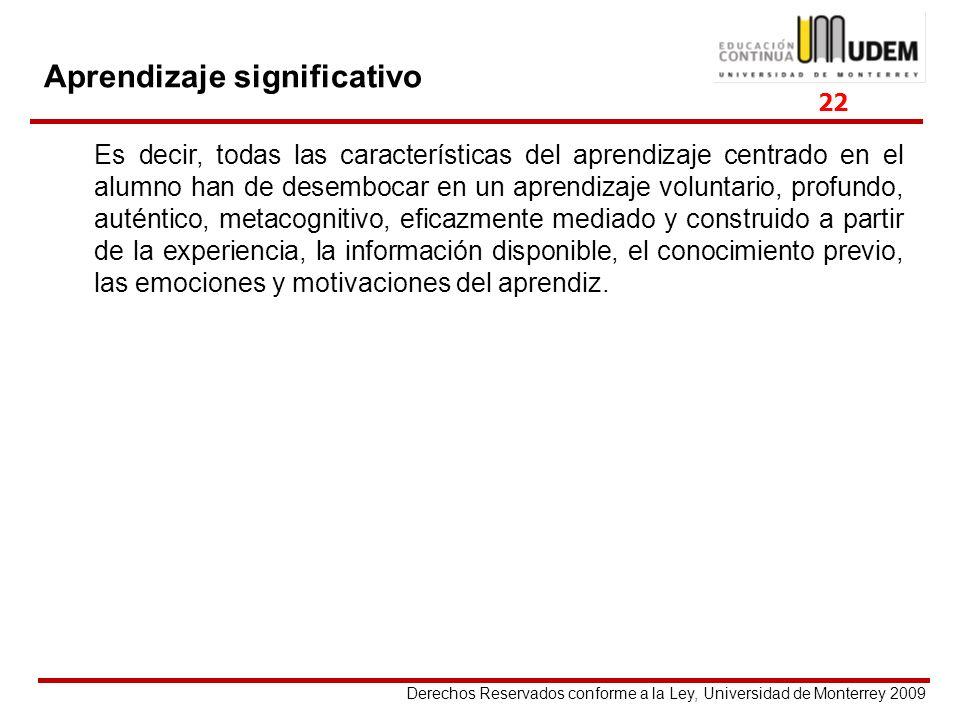 Derechos Reservados conforme a la Ley, Universidad de Monterrey 2009 Aprendizaje significativo Es decir, todas las características del aprendizaje cen