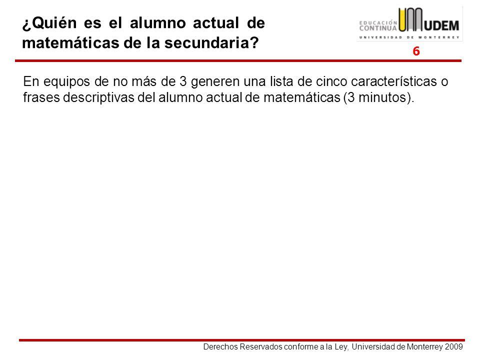 Derechos Reservados conforme a la Ley, Universidad de Monterrey 2009 ¿Quién es el alumno actual de matemáticas de la secundaria? En equipos de no más