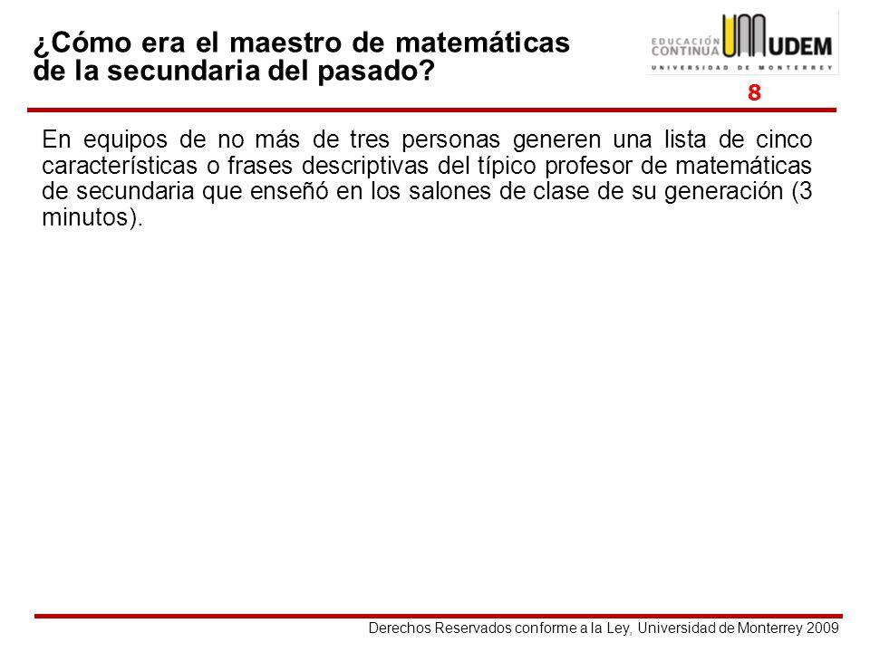 Derechos Reservados conforme a la Ley, Universidad de Monterrey 2009 ¿Cómo era el maestro de matemáticas de la secundaria del pasado? En equipos de no