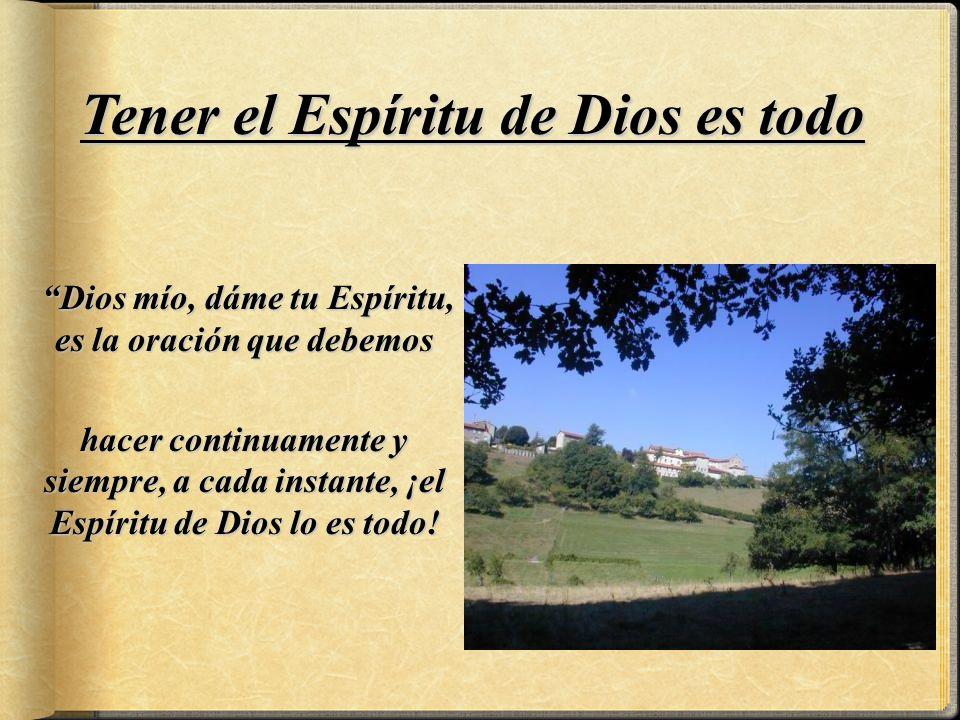 Dios mío, dáme tu Espíritu, es la oración que debemos hacer continuamente y siempre, a cada instante, ¡el Espíritu de Dios lo es todo.