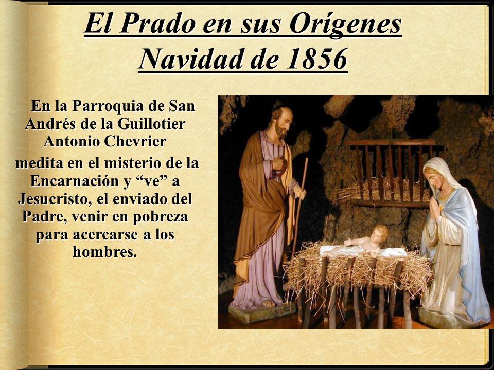 El Prado en sus Orígenes Navidad de 1856 En la Parroquia de San Andrés de la Guillotier Antonio Chevrier medita en el misterio de la Encarnación y ve a Jesucristo, el enviado del Padre, venir en pobreza para acercarse a los hombres.